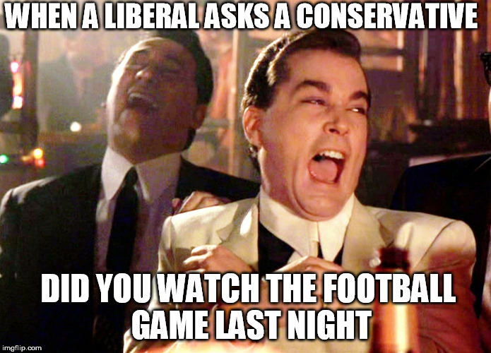 Good Fellas Hilarious | WHEN A LIBERAL ASKS A CONSERVATIVE DID YOU WATCH THE FOOTBALL GAME LAST NIGHT | image tagged in memes,good fellas hilarious,liberal vs conservative,nfl boycott | made w/ Imgflip meme maker