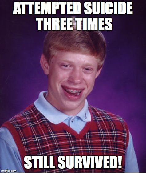 Bad Luck Brian Meme | ATTEMPTED SUICIDE THREE TIMES STILL SURVIVED! | image tagged in memes,bad luck brian | made w/ Imgflip meme maker