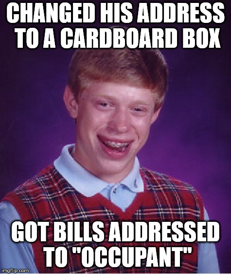 "Bad Luck Brian Meme | CHANGED HIS ADDRESS TO A CARDBOARD BOX GOT BILLS ADDRESSED TO ""OCCUPANT"" 