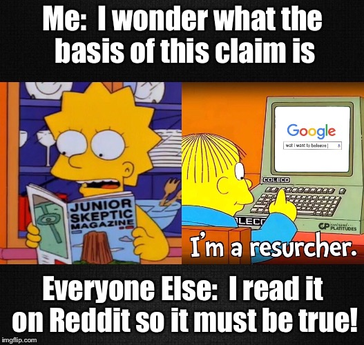 Skeptical Simpson  | Me:  I wonder what the basis of this claim is Everyone Else:  I read it on Reddit so it must be true! | image tagged in skeptical,simpsons,lisa simpson,ralph wiggum | made w/ Imgflip meme maker