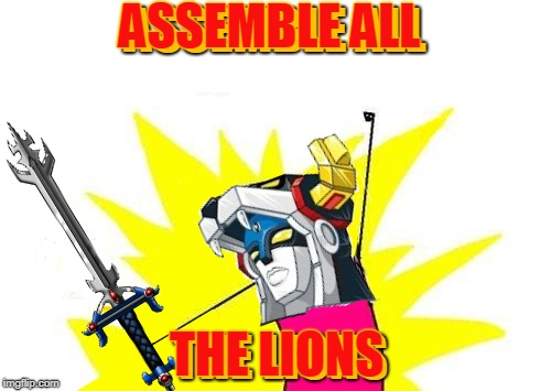 This is my Voltron meme (there may be others like it, but this one is mine). | ASSEMBLE ALL THE LIONS ASSEMBLE ALL THE LIONS | image tagged in memes,voltron,x all the y,lions,sci fi,season 7 | made w/ Imgflip meme maker