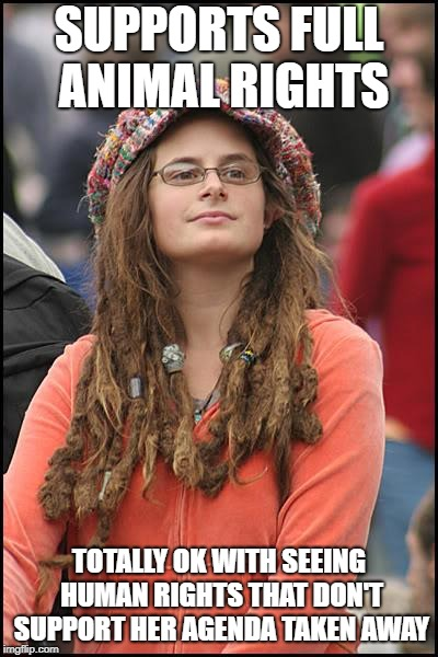 College Liberal Meme | SUPPORTS FULL ANIMAL RIGHTS TOTALLY OK WITH SEEING HUMAN RIGHTS THAT DON'T SUPPORT HER AGENDA TAKEN AWAY | image tagged in memes,college liberal | made w/ Imgflip meme maker