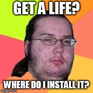 Gamer With No Life | GET A LIFE? WHERE DO I INSTALL IT? | image tagged in fat gamer | made w/ Imgflip meme maker