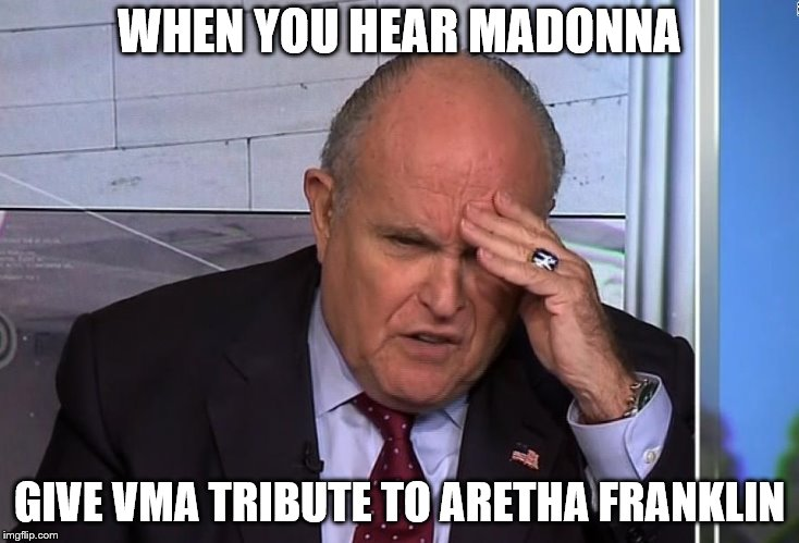 When you hear Madonna | WHEN YOU HEAR MADONNA GIVE VMA TRIBUTE TO ARETHA FRANKLIN | image tagged in madonna,rudy giuliani,vmas,memes | made w/ Imgflip meme maker