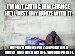 spare change please | I'M NOT GIVING HIM CHANGE HE'LL JUST BUY BOOZE WITH IT. NO? HE'S GONNA PUT  A DEPOSIT ON  A HOUSE   AND TURN HIS LIFE  AROUND WITH IT. | image tagged in homeless,that would be great,be kind | made w/ Imgflip meme maker