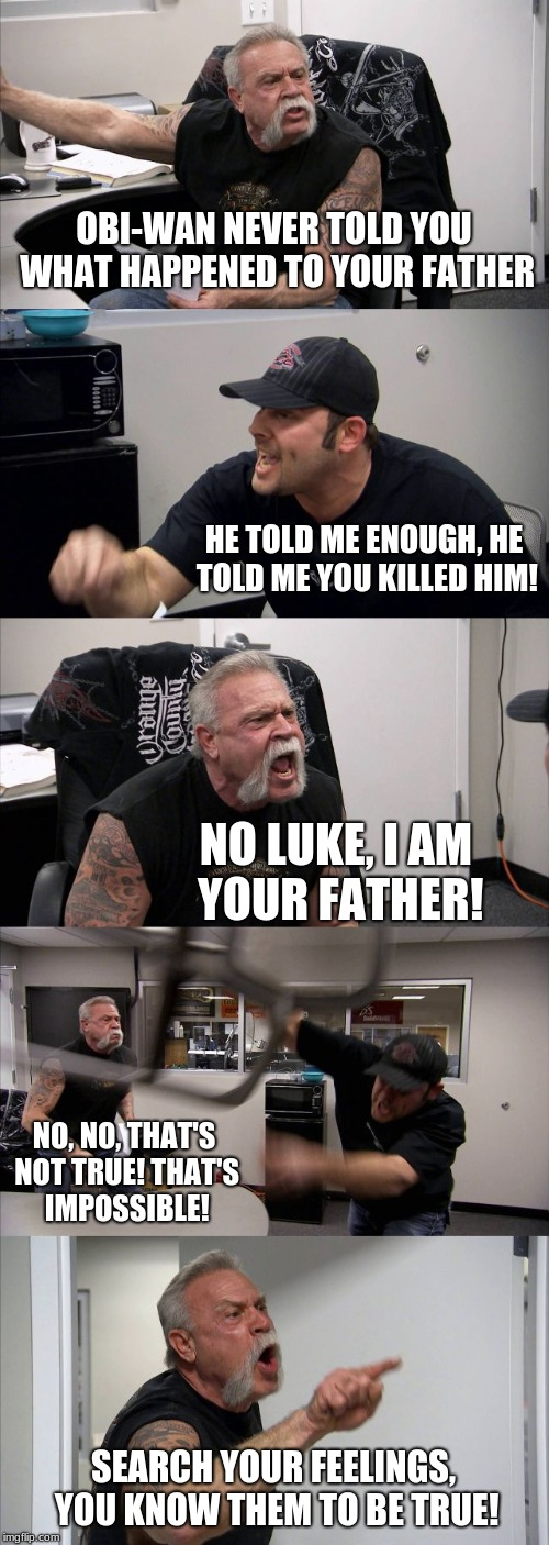 It's Even Funnier Because They're Father And Son In Real Life | OBI-WAN NEVER TOLD YOU WHAT HAPPENED TO YOUR FATHER HE TOLD ME ENOUGH, HE TOLD ME YOU KILLED HIM! NO LUKE, I AM YOUR FATHER! NO, NO, THAT'S  | image tagged in memes,american chopper argument,star wars,fired,argument,nerd | made w/ Imgflip meme maker