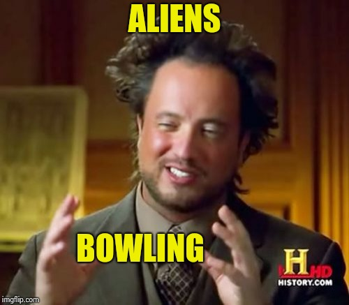 Ancient Aliens Meme | ALIENS BOWLING | image tagged in memes,ancient aliens | made w/ Imgflip meme maker