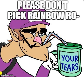 Why? | PLEASE DON'T PICK RAINBOW RO- | image tagged in waluigi drinking tears,waluigi,mario kart,mario,videogames | made w/ Imgflip meme maker