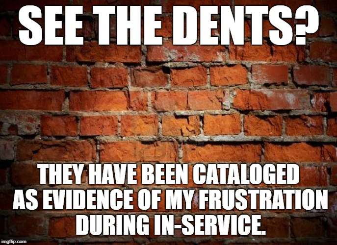 Brick wall | SEE THE DENTS? THEY HAVE BEEN CATALOGED AS EVIDENCE OF MY FRUSTRATION DURING IN-SERVICE. | image tagged in brick wall | made w/ Imgflip meme maker