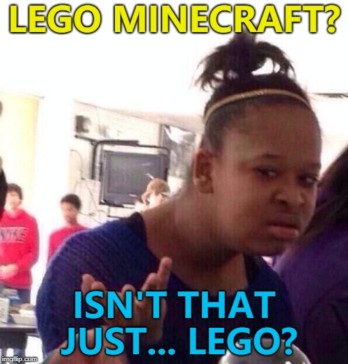 Yes... It really is a thing... :) |  LEGO MINECRAFT? ISN'T THAT JUST... LEGO? | image tagged in memes,black girl wat,lego,minecraft | made w/ Imgflip meme maker