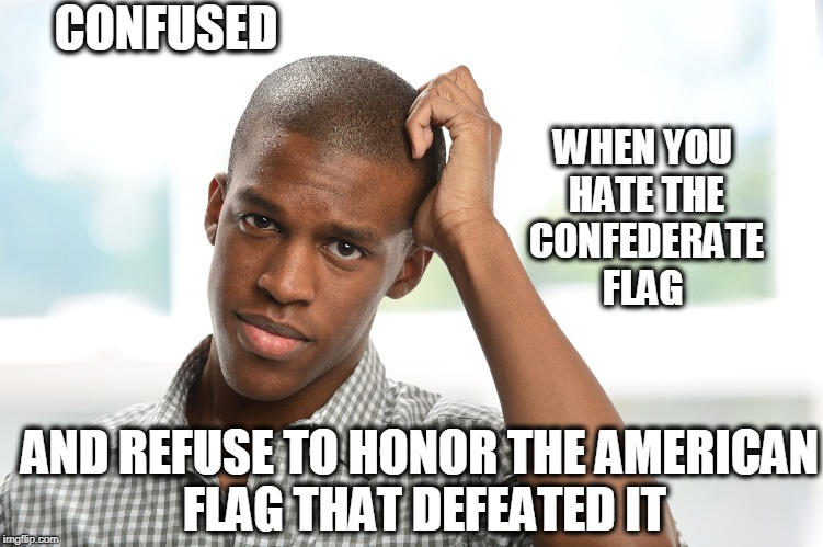 The Flag That Frees  | WHEN YOU HATE THE CONFEDERATE FLAG AND REFUSE TO HONOR THE AMERICAN FLAG THAT DEFEATED IT CONFUSED | image tagged in american flag,national anthem | made w/ Imgflip meme maker