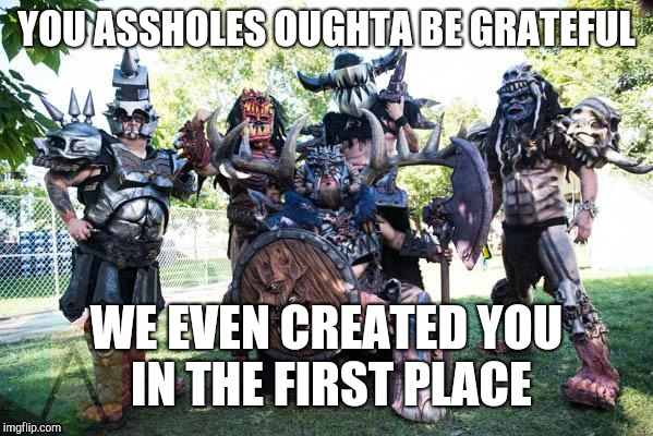 GWAR | YOU ASSHOLES OUGHTA BE GRATEFUL WE EVEN CREATED YOU IN THE FIRST PLACE | image tagged in gwar,humanity,grateful,created,give birth,gave birth | made w/ Imgflip meme maker