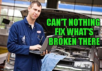 Internet Mechanic | CAN'T NOTHING FIX WHAT'S BROKEN THERE | image tagged in internet mechanic | made w/ Imgflip meme maker