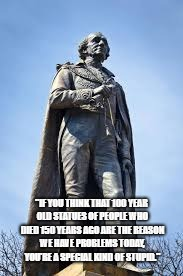 "sir john a macdonald | ""IF YOU THINK THAT 100 YEAR OLD STATUES OF PEOPLE WHO DIED 150 YEARS AGO ARE THE REASON WE HAVE PROBLEMS TODAY, YOU'RE A SPECIAL KIND OF STU 
