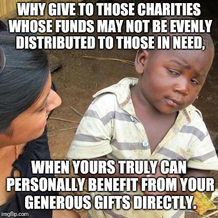 Third World Skeptical Kid | WHY GIVE TO THOSE CHARITIES WHOSE FUNDS MAY NOT BE EVENLY DISTRIBUTED TO THOSE IN NEED, WHEN YOURS TRULY CAN PERSONALLY BENEFIT FROM YOUR GE | image tagged in memes,third world skeptical kid,charity,giving | made w/ Imgflip meme maker