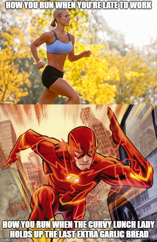 When it's the last, it's the last | HOW YOU RUN WHEN YOU'RE LATE TO WORK HOW YOU RUN WHEN THE CURVY LUNCH LADY HOLDS UP THE LAST EXTRA GARLIC BREAD | image tagged in relatable,the flash,running,garlic bread | made w/ Imgflip meme maker