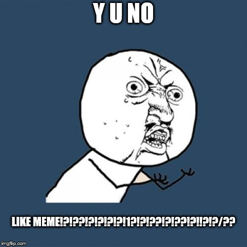 Y U No Meme | Y U NO LIKE MEME!?!??!?!?!?!?!1?!?!??!?!??!?!!?!?/?? | image tagged in memes,y u no | made w/ Imgflip meme maker