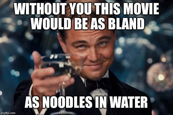 Leonardo Dicaprio Cheers Meme | WITHOUT YOU THIS MOVIE WOULD BE AS BLAND AS NOODLES IN WATER | image tagged in memes,leonardo dicaprio cheers | made w/ Imgflip meme maker