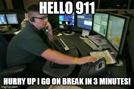 911 |  HELLO 911; HURRY UP I GO ON BREAK IN 3 MINUTES! | image tagged in 911 | made w/ Imgflip meme maker