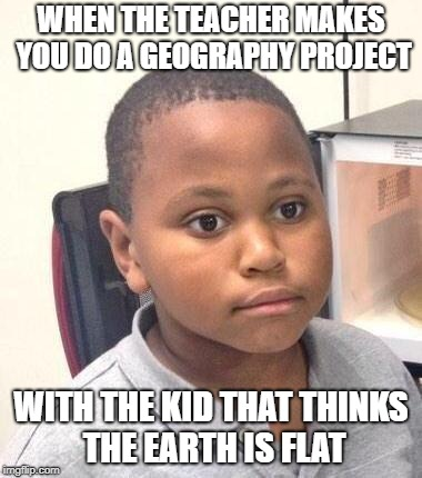 Minor Mistake Marvin | WHEN THE TEACHER MAKES YOU DO A GEOGRAPHY PROJECT WITH THE KID THAT THINKS THE EARTH IS FLAT | image tagged in memes,minor mistake marvin | made w/ Imgflip meme maker