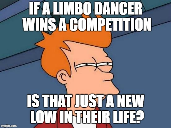 Futurama Fry | IF A LIMBO DANCER WINS A COMPETITION IS THAT JUST A NEW LOW IN THEIR LIFE? | image tagged in memes,futurama fry,dancing,depressing | made w/ Imgflip meme maker