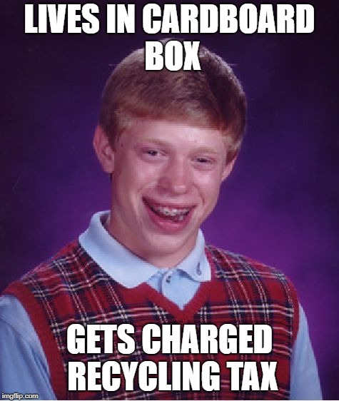 Bad Luck Brian Meme | LIVES IN CARDBOARD BOX GETS CHARGED RECYCLING TAX | image tagged in memes,bad luck brian | made w/ Imgflip meme maker