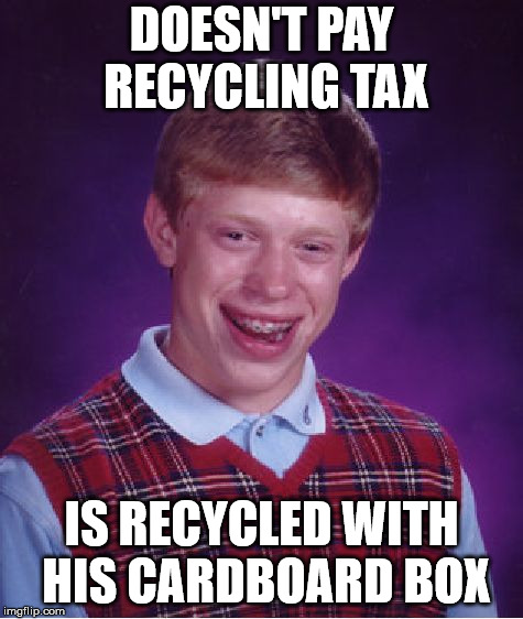 Bad Luck Brian Meme | DOESN'T PAY RECYCLING TAX IS RECYCLED WITH HIS CARDBOARD BOX | image tagged in memes,bad luck brian | made w/ Imgflip meme maker