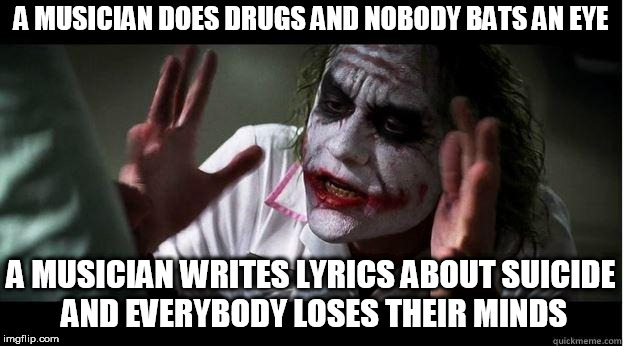nobody bats an eye | A MUSICIAN DOES DRUGS AND NOBODY BATS AN EYE A MUSICIAN WRITES LYRICS ABOUT SUICIDE AND EVERYBODY LOSES THEIR MINDS | image tagged in nobody bats an eye,everybody loses their minds,drugs,suicide,music,musician | made w/ Imgflip meme maker