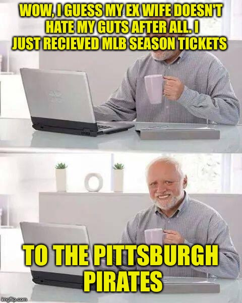 MLB Peace Offering | WOW, I GUESS MY EX WIFE DOESN'T HATE MY GUTS AFTER ALL. I JUST RECIEVED MLB SEASON TICKETS TO THE PITTSBURGH PIRATES | image tagged in memes,hide the pain harold,mlb baseball,ex wife,pittsburgh | made w/ Imgflip meme maker