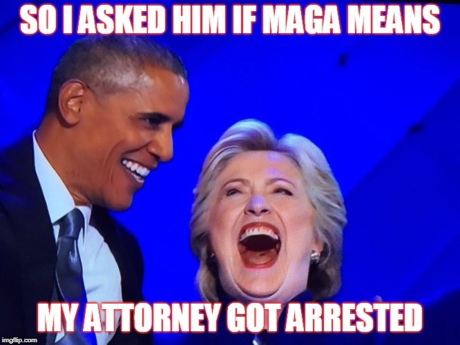 DNC Obama Hillary | SO I ASKED HIM IF MAGA MEANS MY ATTORNEY GOT ARRESTED | image tagged in dnc obama hillary | made w/ Imgflip meme maker