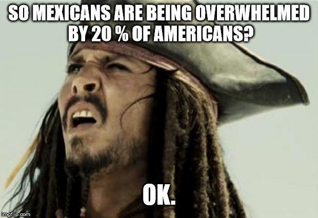 confused dafuq jack sparrow what | SO MEXICANS ARE BEING OVERWHELMED BY 20 % OF AMERICANS? OK. | image tagged in confused dafuq jack sparrow what | made w/ Imgflip meme maker