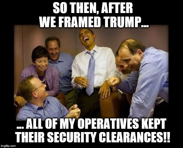 Shadow Government | SO THEN, AFTER WE FRAMED TRUMP... ... ALL OF MY OPERATIVES KEPT THEIR SECURITY CLEARANCES!! | image tagged in obama,trump,shadow,lies | made w/ Imgflip meme maker