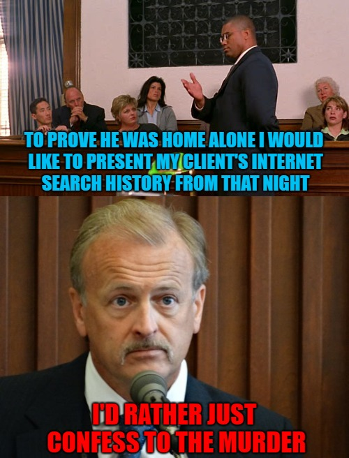 Damned if you do, damned if you don't!!! Could you show yours? | TO PROVE HE WAS HOME ALONE I WOULD LIKE TO PRESENT MY CLIENT'S INTERNET SEARCH HISTORY FROM THAT NIGHT I'D RATHER JUST CONFESS TO THE MURDER | image tagged in decisions,memes,lawyers,funny,screwed,browser history | made w/ Imgflip meme maker