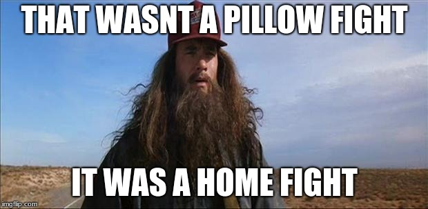 Forrest Gump Hobo | THAT WASNT A PILLOW FIGHT IT WAS A HOME FIGHT | image tagged in forrest gump hobo | made w/ Imgflip meme maker