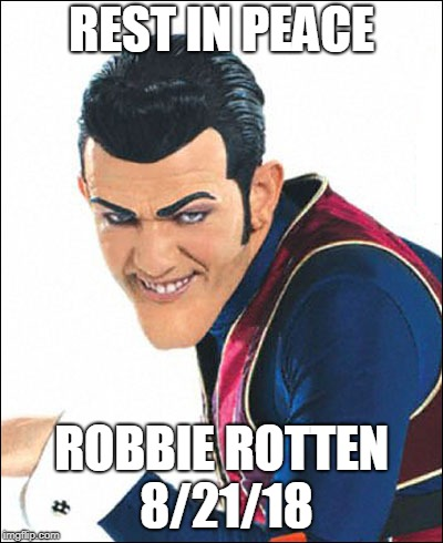 He will be remembered in all of our hearts | REST IN PEACE ROBBIE ROTTEN 8/21/18 | image tagged in robbie rotten | made w/ Imgflip meme maker