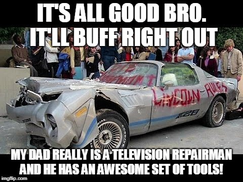 IT'S ALL GOOD BRO. IT'LL BUFF RIGHT OUT MY DAD REALLY IS A TELEVISION REPAIRMAN AND HE HAS AN AWESOME SET OF TOOLS! | image tagged in jeff spicoli | made w/ Imgflip meme maker