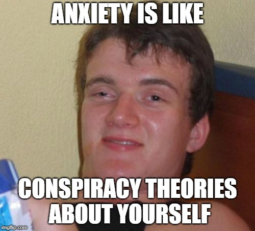 10 Guy Meme | ANXIETY IS LIKE CONSPIRACY THEORIES ABOUT YOURSELF | image tagged in memes,10 guy | made w/ Imgflip meme maker