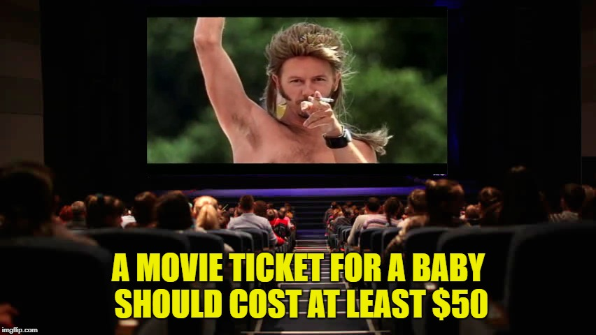 just saying.... | A MOVIE TICKET FOR A BABY SHOULD COST AT LEAST $50 | image tagged in memes,funny,movies,crybabies | made w/ Imgflip meme maker