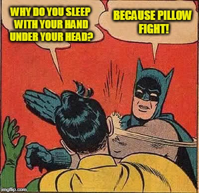 Batman Slapping Robin Meme | WHY DO YOU SLEEP WITH YOUR HAND UNDER YOUR HEAD? BECAUSE PILLOW FIGHT! | image tagged in memes,batman slapping robin | made w/ Imgflip meme maker