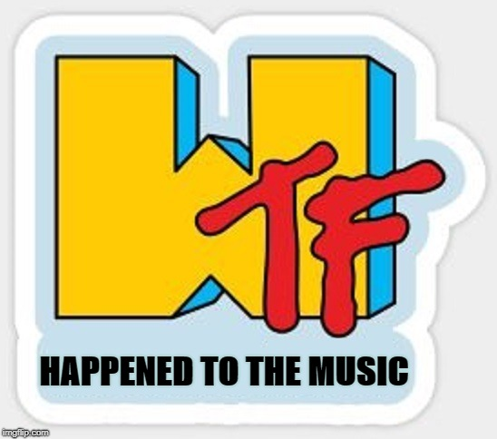 Am I right?!? | HAPPENED TO THE MUSIC | image tagged in funny memes,mtv,music,tv,music video | made w/ Imgflip meme maker