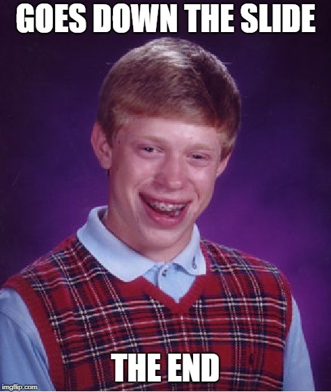 Bad Luck Brian Meme | GOES DOWN THE SLIDE THE END | image tagged in memes,bad luck brian | made w/ Imgflip meme maker