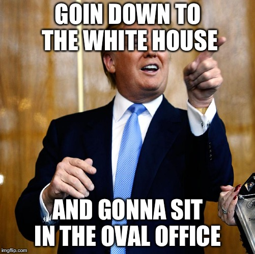 Donal Trump Birthday | GOIN DOWN TO THE WHITE HOUSE AND GONNA SIT IN THE OVAL OFFICE | image tagged in donal trump birthday | made w/ Imgflip meme maker