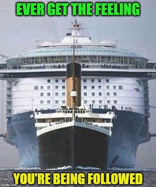 A modern day cruise ship compared to the Titanic |  EVER GET THE FEELING; YOU'RE BEING FOLLOWED | image tagged in memes,funny memes,titanic,cruise ship,boats,vacation | made w/ Imgflip meme maker
