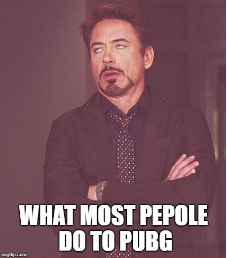 Face You Make Robert Downey Jr Meme |  WHAT MOST PEPOLE DO TO PUBG | image tagged in memes,face you make robert downey jr | made w/ Imgflip meme maker