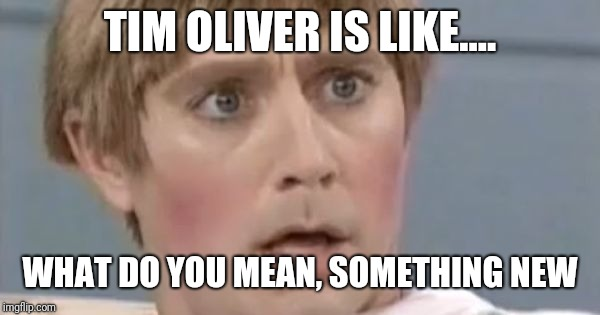 Mad TV Stuart | TIM OLIVER IS LIKE.... WHAT DO YOU MEAN, SOMETHING NEW | image tagged in mad tv stuart | made w/ Imgflip meme maker
