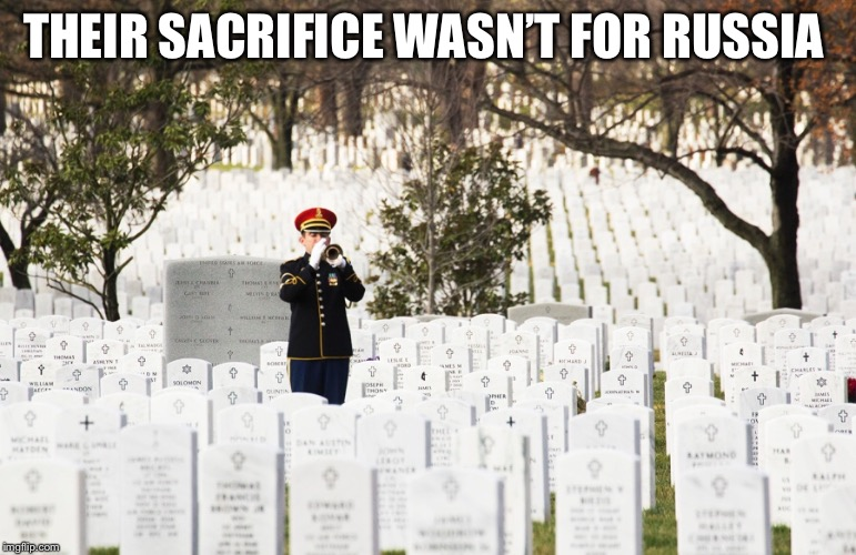 American Sacrifices  | THEIR SACRIFICE WASN'T FOR RUSSIA | image tagged in trump russia collusion,trump russia,trump putin,arlington national cemetery,trump traitor,traitor | made w/ Imgflip meme maker