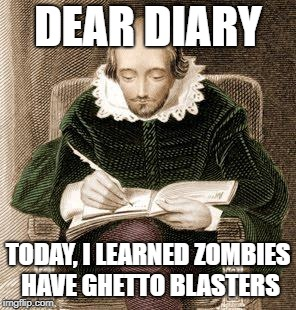 shakespeare writing | DEAR DIARY TODAY, I LEARNED ZOMBIES HAVE GHETTO BLASTERS | image tagged in shakespeare writing | made w/ Imgflip meme maker