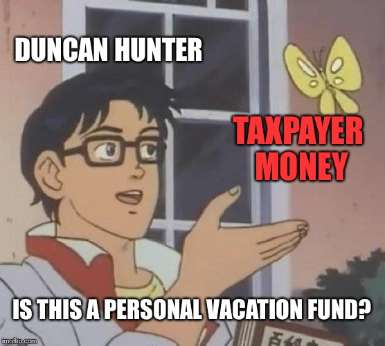 Drunken Hunter |  DUNCAN HUNTER; TAXPAYER MONEY; IS THIS A PERSONAL VACATION FUND? | image tagged in memes,is this a pigeon,duncan hunter,taxpayer,politicians suck,crime | made w/ Imgflip meme maker