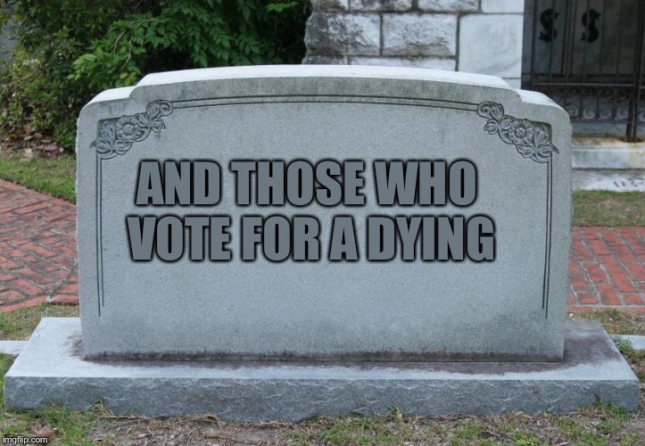Gravestone | AND THOSE WHO VOTE FOR A DYING | image tagged in gravestone | made w/ Imgflip meme maker
