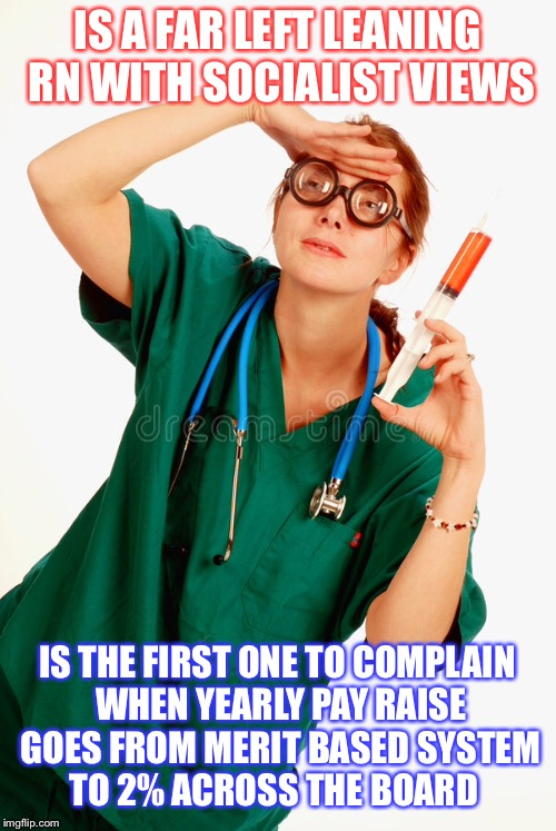 Confused RN | IS A FAR LEFT LEANING RN WITH SOCIALIST VIEWS IS THE FIRST ONE TO COMPLAIN WHEN YEARLY PAY RAISE GOES FROM MERIT BASED SYSTEM TO 2% ACROSS T | image tagged in political meme,nurse,liberal vs conservative,medical | made w/ Imgflip meme maker